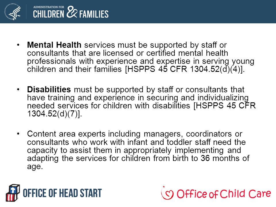 Mental Health services must be supported by staff or consultants that are licensed or certified mental health professionals with experience and expertise in serving young children and their families [HSPPS 45 CFR 1304.52(d)(4)].